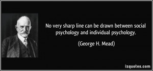 ... between social psychology and individual psychology. - George H. Mead