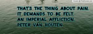 ... pain. It demands to be felt.An Imperial Affliction, Peter Van Houten