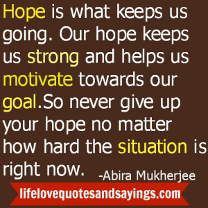 So never give up your hope no matter how hard the situation is right ...