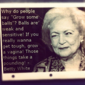 "Photo) Betty White: ""Why do people say 'Grow some balls?' Balls ..."