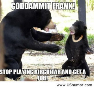 Get a job Frank US Humor - Funny pictures, Quotes, Pics, Photos, Im...