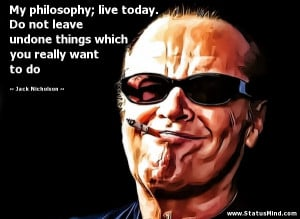 My philosophy; live today. Do not leave undone things which you really ...