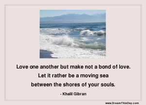 Love one another but make not a bond of love.