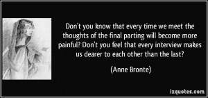 you know that every time we meet the thoughts of the final parting ...