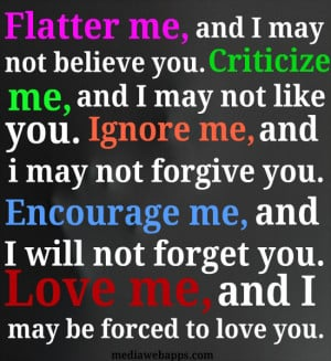 may not believe you. Criticize me, and I may not like you. Ignore me ...
