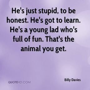 Billy Davies - He's just stupid, to be honest. He's got to learn. He's ...