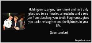 Holding on to anger, resentment and hurt only gives you tense muscles ...