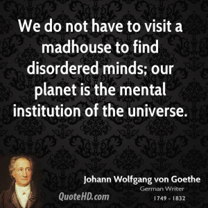We do not have to visit a madhouse to find disordered minds; our ...