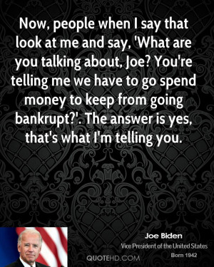 at me and say, 'What are you talking about, Joe? You're telling me ...