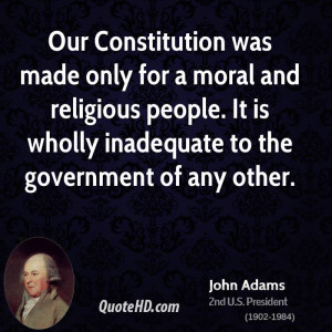 Our Constitution was made only for a moral and religious people. It is ...