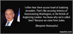 hear them accuse Israel of Judaizing Jerusalem. That's like accusing ...