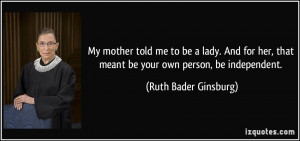 ... that meant be your own person, be independent. - Ruth Bader Ginsburg