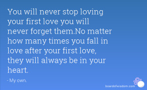 You will never stop loving your first love you will never forget them ...