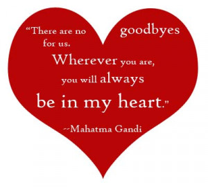 ... for us wherever you are you will always be in my heart mahatma gandi