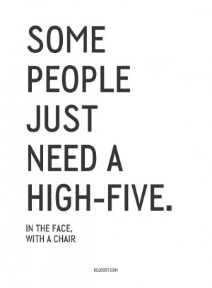 Some people just need a high-five… In the face, with a chair! Love ...