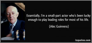 Essentially, I'm a small-part actor who's been lucky enough to play ...