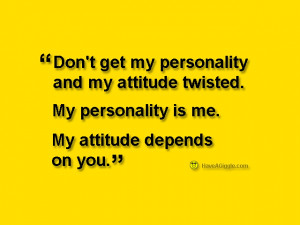 Don't get my personality and my attitude twisted. My personality is ...