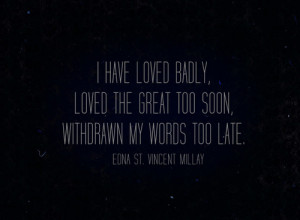 have loved badly, loved the great too soon, withdrawn my words too ...