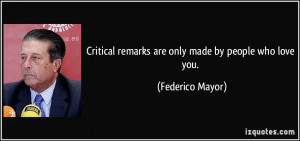 Critical remarks are only made by people who love you. - Federico ...