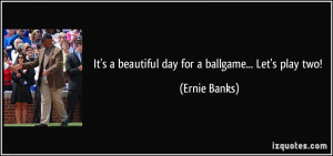 It's a beautiful day for a ballgame... Let's play two! - Ernie Banks