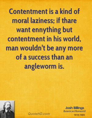 Contentment is a kind of moral laziness; if thare want ennything but ...