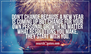 Don't change because a new year is coming up but change for your own ...