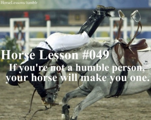 your horse will make you humble :)