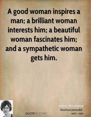 good woman inspires a man; a brilliant woman interests him; a ...