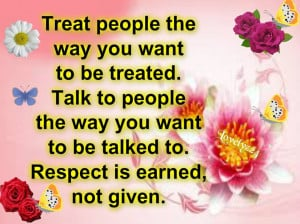 Treat people the way you want ...