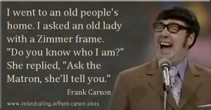 Frank Carson Joke I went to an old people's home. I asked an old lady ...