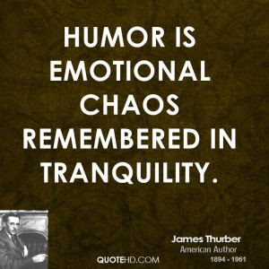 Humor is emotional chaos remembered in tranquility.