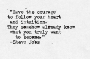 Have the courage to follow your heart an intuition. They somehow ...