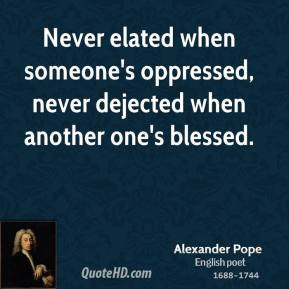 Alexander Pope - Never elated when someone's oppressed, never dejected ...