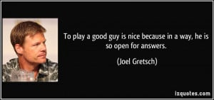 To play a good guy is nice because in a way, he is so open for answers ...