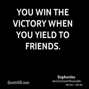 You win the victory when you yield to friends.