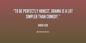 To be perfectly honest, drama is a lot simpler than comedy.""