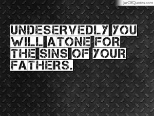 undeservedly you will atone for the sins of your fathers undeservedly ...