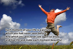 Each moment of your life is a picture which you had never seen before.