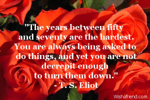 years between fifty and seventy are the hardest. You are always being ...
