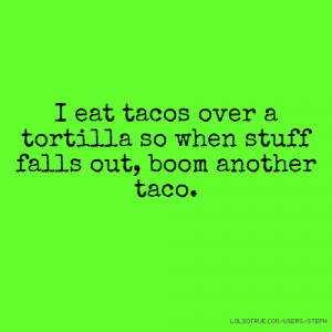 funny quote eat tacos over tortillas stuff falls out another taco