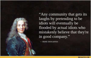 ... idiots will eventually be flooded by actual / rene descartes :: quote