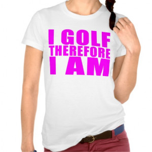 Funny Girl Golfers Quotes : I Golf therefore I am Tee Shirts