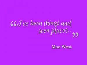 ve been things and seen places.