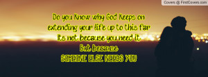 Do you know why God keeps on extending your life up to this far?Its ...