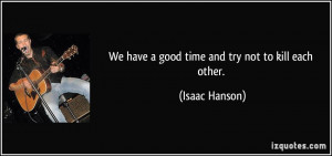 We have a good time and try not to kill each other. - Isaac Hanson