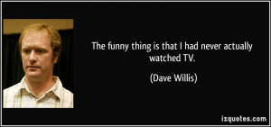 The funny thing is that I had never actually watched TV. - Dave Willis