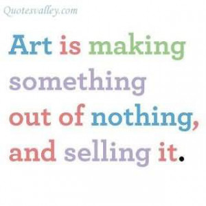 Art Is Making Something Out Of Nothing ~ Art Quote