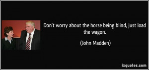 ... worry about the horse being blind, just load the wagon. - John Madden