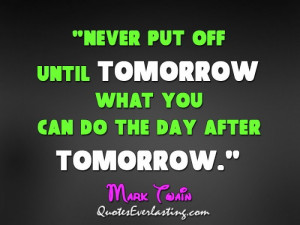 Never put off until tomorrow what you can do the day after tomorrow.