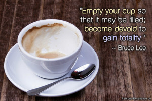 """Inspirational Quote: """"Empty your cup so that it may be filled ..."""